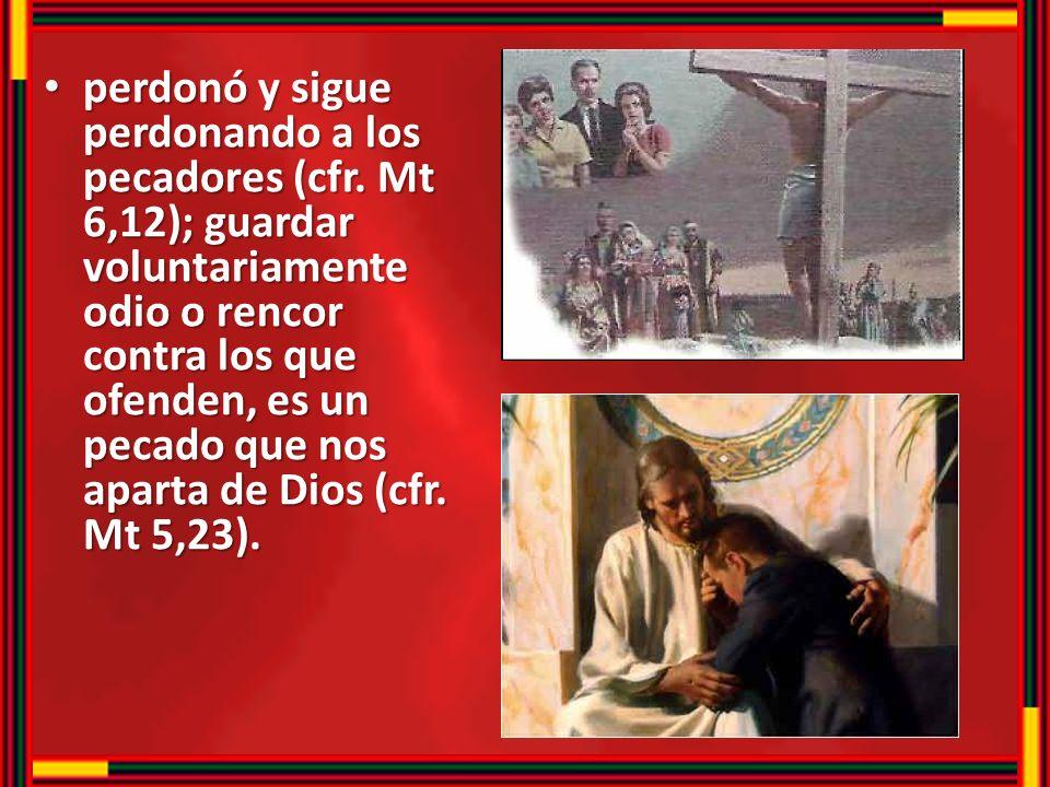 perdonó y sigue perdonando a los pecadores (cfr. Mt 6,12); guardar voluntariamente odio o rencor contra los que ofenden, es un pecado que nos aparta d