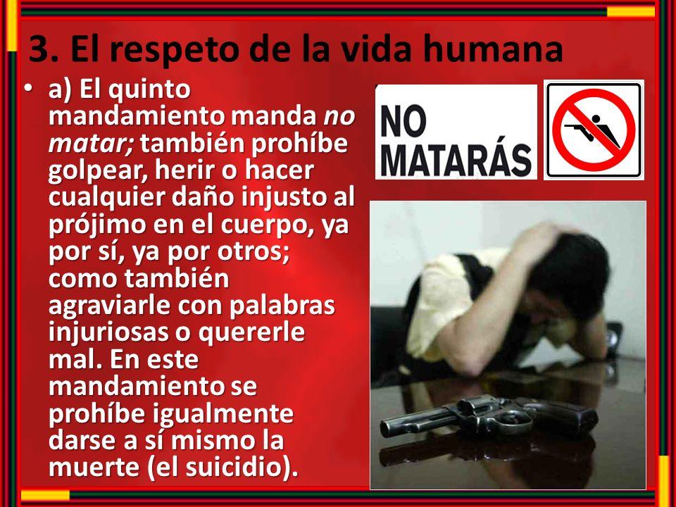 3. El respeto de la vida humana a) El quinto mandamiento manda no matar; también prohíbe golpear, herir o hacer cualquier daño injusto al prójimo en e