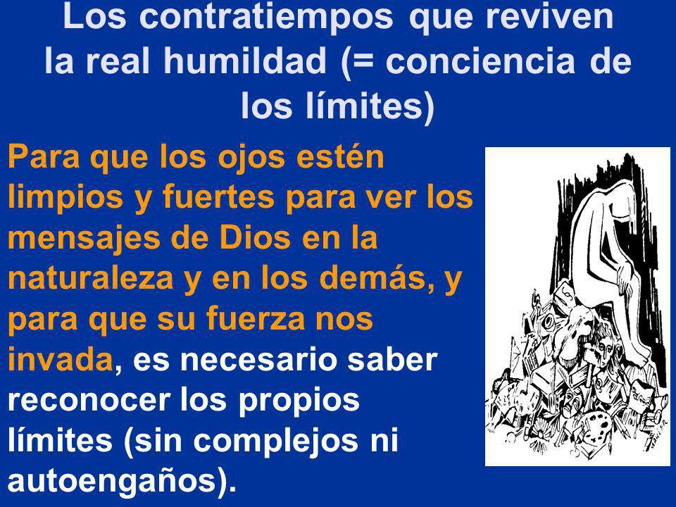 Los contratiempos que reviven la real humildad (= conciencia de los límites) Para que los ojos estén limpios y fuertes para ver los mensajes de Dios e