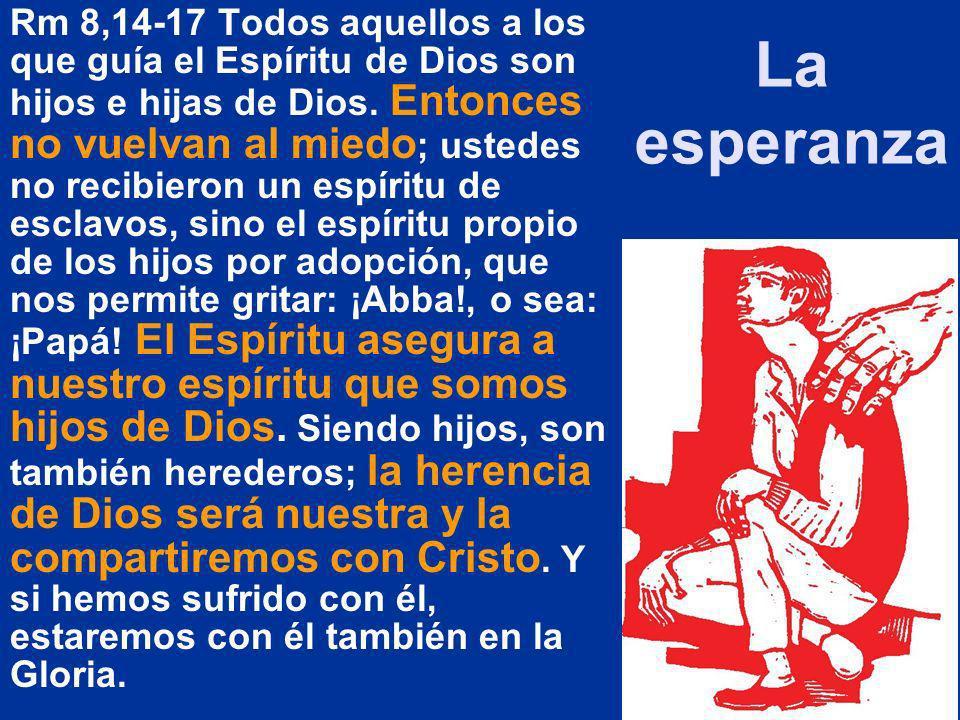 La esperanza Rm 8,14-17 Todos aquellos a los que guía el Espíritu de Dios son hijos e hijas de Dios. Entonces no vuelvan al miedo ; ustedes no recibie