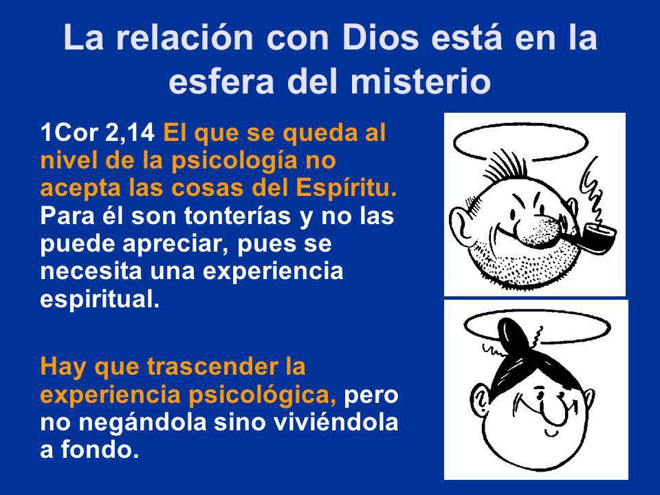 La relación con Dios está en la esfera del misterio 1Cor 2,14 El que se queda al nivel de la psicología no acepta las cosas del Espíritu. Para él son