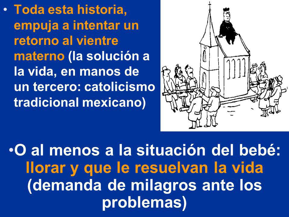 Toda esta historia, empuja a intentar un retorno al vientre materno (la solución a la vida, en manos de un tercero: catolicismo tradicional mexicano)