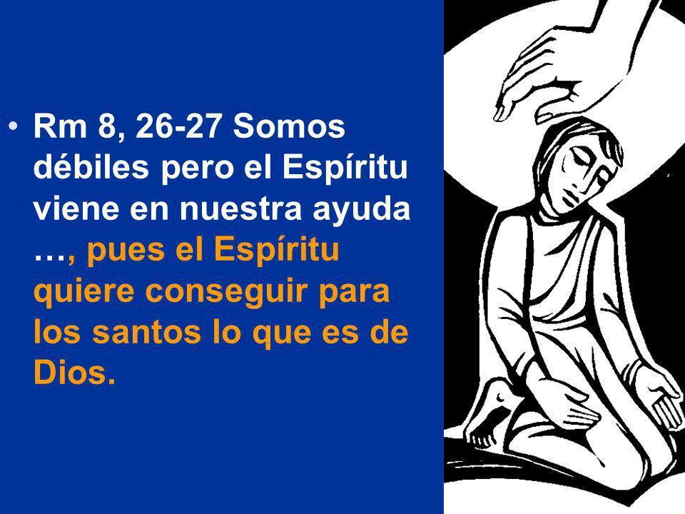 Rm 8, 26-27 Somos débiles pero el Espíritu viene en nuestra ayuda …, pues el Espíritu quiere conseguir para los santos lo que es de Dios.