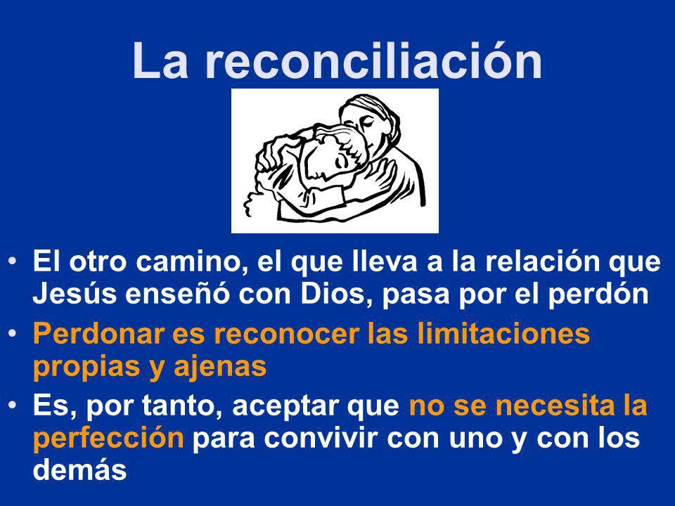 La reconciliación El otro camino, el que lleva a la relación que Jesús enseñó con Dios, pasa por el perdón Perdonar es reconocer las limitaciones prop