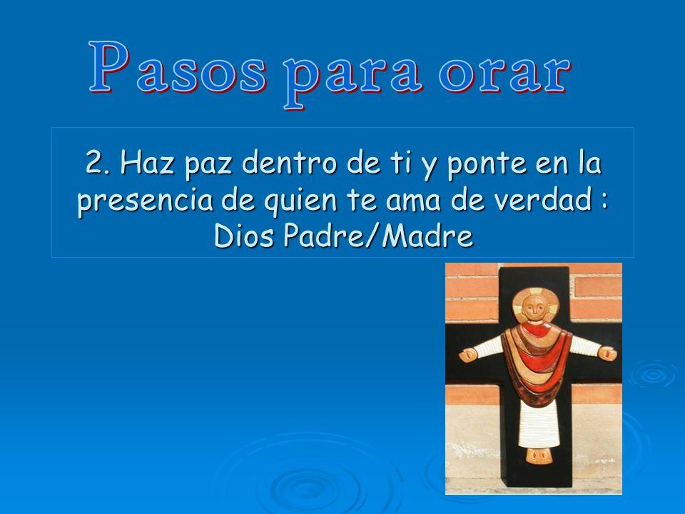 2. Haz paz dentro de ti y ponte en la presencia de quien te ama de verdad : Dios Padre/Madre