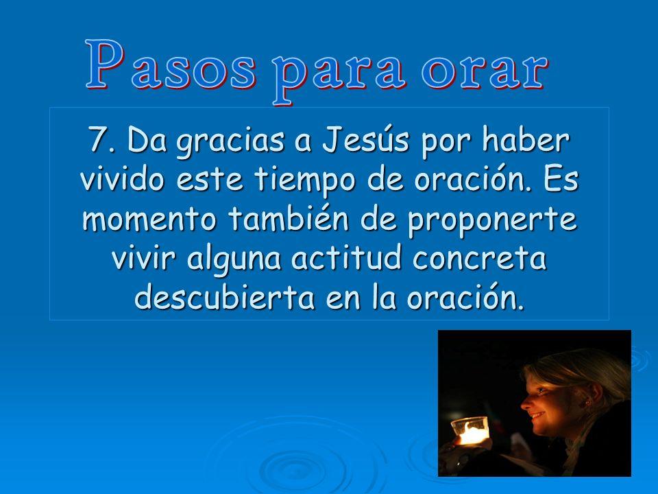 7. Da gracias a Jesús por haber vivido este tiempo de oración. Es momento también de proponerte vivir alguna actitud concreta descubierta en la oració