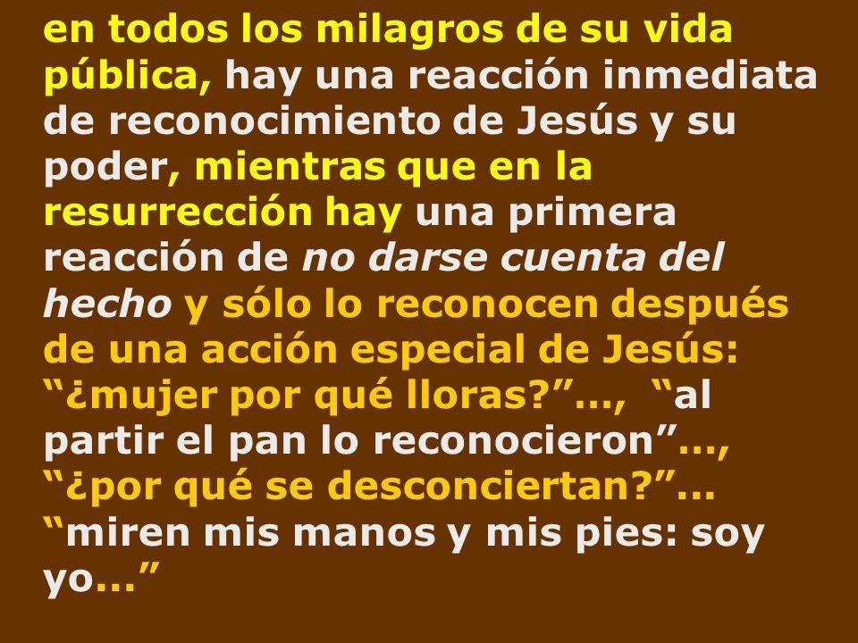 en todos los milagros de su vida pública, hay una reacción inmediata de reconocimiento de Jesús y su poder, mientras que en la resurrección hay una pr