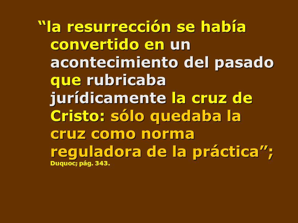 la resurrección se había convertido en un acontecimiento del pasado que rubricaba jurídicamente la cruz de Cristo: sólo quedaba la cruz como norma reg