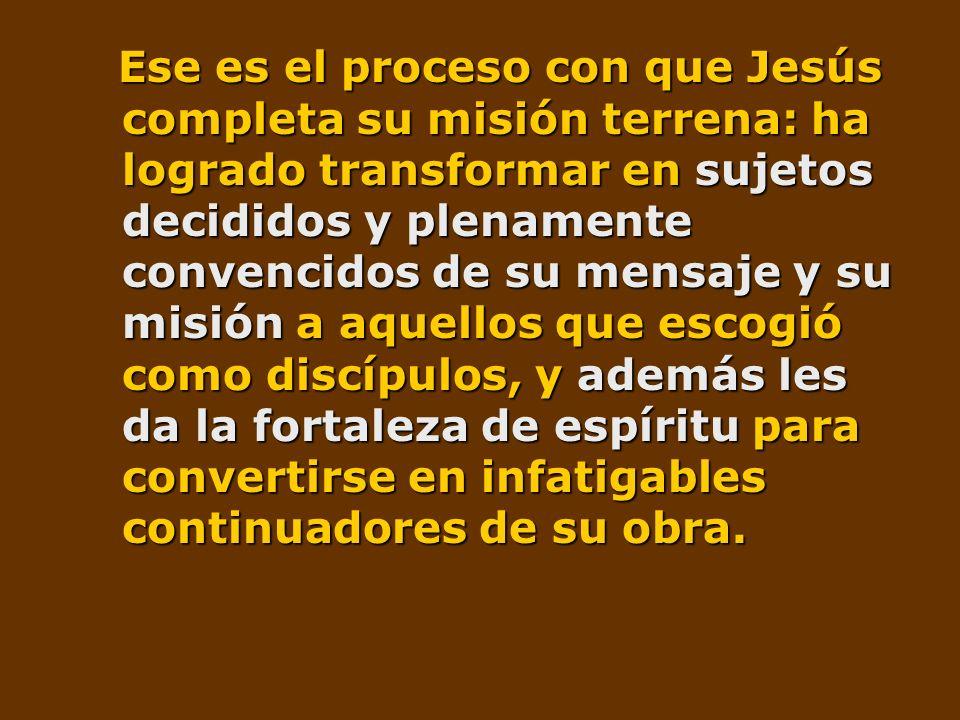 Ese es el proceso con que Jesús completa su misión terrena: ha logrado transformar en sujetos decididos y plenamente convencidos de su mensaje y su mi
