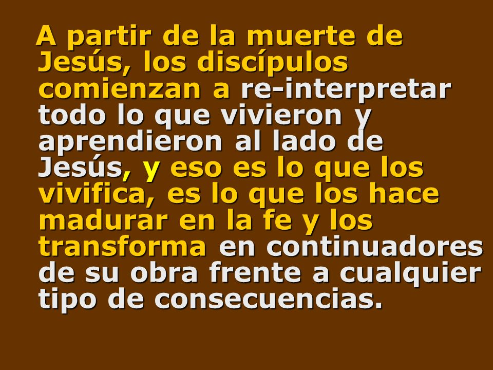 A partir de la muerte de Jesús, los discípulos comienzan a re-interpretar todo lo que vivieron y aprendieron al lado de Jesús, y eso es lo que los viv