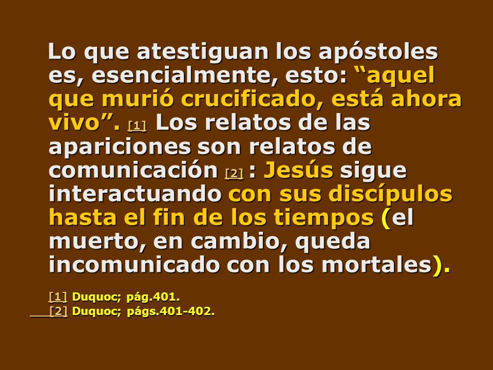Lo que atestiguan los apóstoles es, esencialmente, esto: aquel que murió crucificado, está ahora vivo. [1] Los relatos de las apariciones son relatos