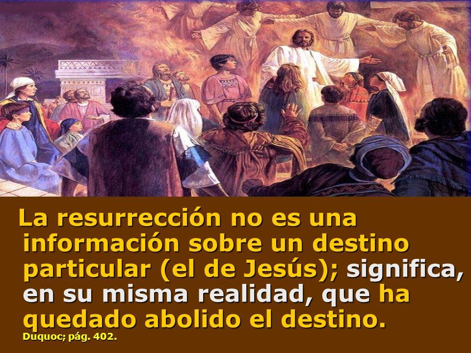 La resurrección no es una información sobre un destino particular (el de Jesús); significa, en su misma realidad, que ha quedado abolido el destino. D