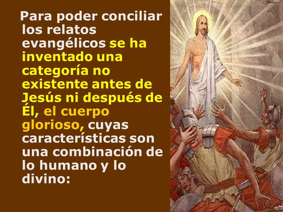 Para poder conciliar los relatos evangélicos se ha inventado una categoría no existente antes de Jesús ni después de Él, el cuerpo glorioso, cuyas car