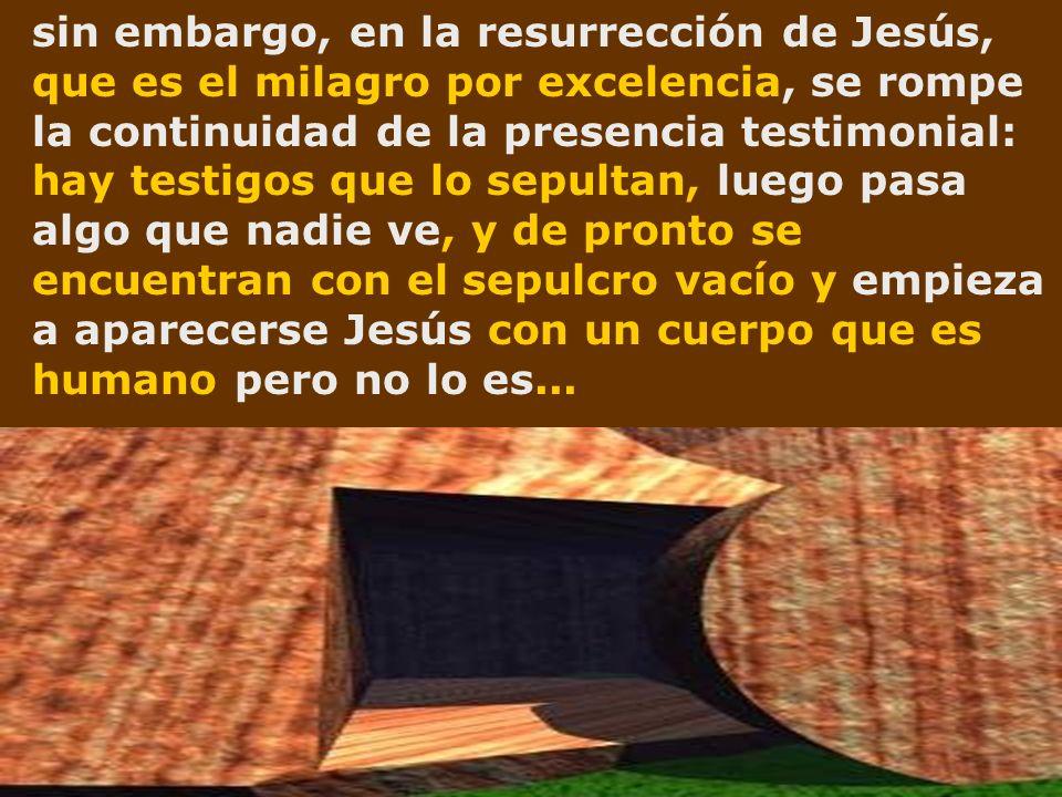 sin embargo, en la resurrección de Jesús, que es el milagro por excelencia, se rompe la continuidad de la presencia testimonial: hay testigos que lo s