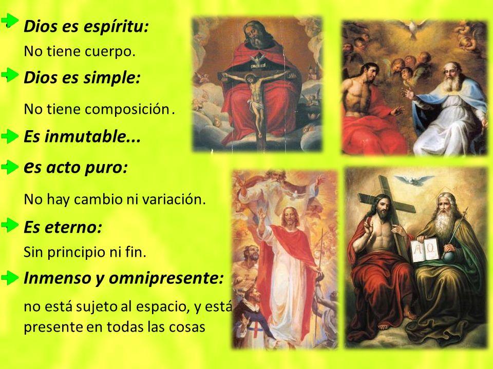 Dios es espíritu: No tiene cuerpo.Dios es simple: No tiene composición.