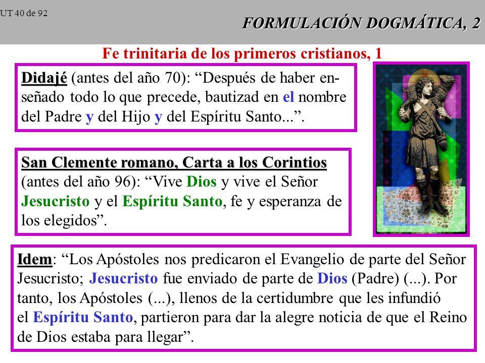 FORMULACIÓN DOGMÁTICA, 2 Fe trinitaria de los primeros cristianos, 1 Didajé Didajé (antes del año 70): Después de haber en- señado todo lo que precede, bautizad en el nombre del Padre y del Hijo y del Espíritu Santo....