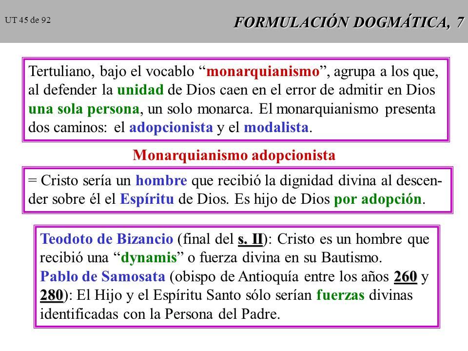 FORMULACIÓN DOGMÁTICA, 7 Tertuliano, bajo el vocablo monarquianismo, agrupa a los que, al defender la unidad de Dios caen en el error de admitir en Dios una sola persona, un solo monarca.