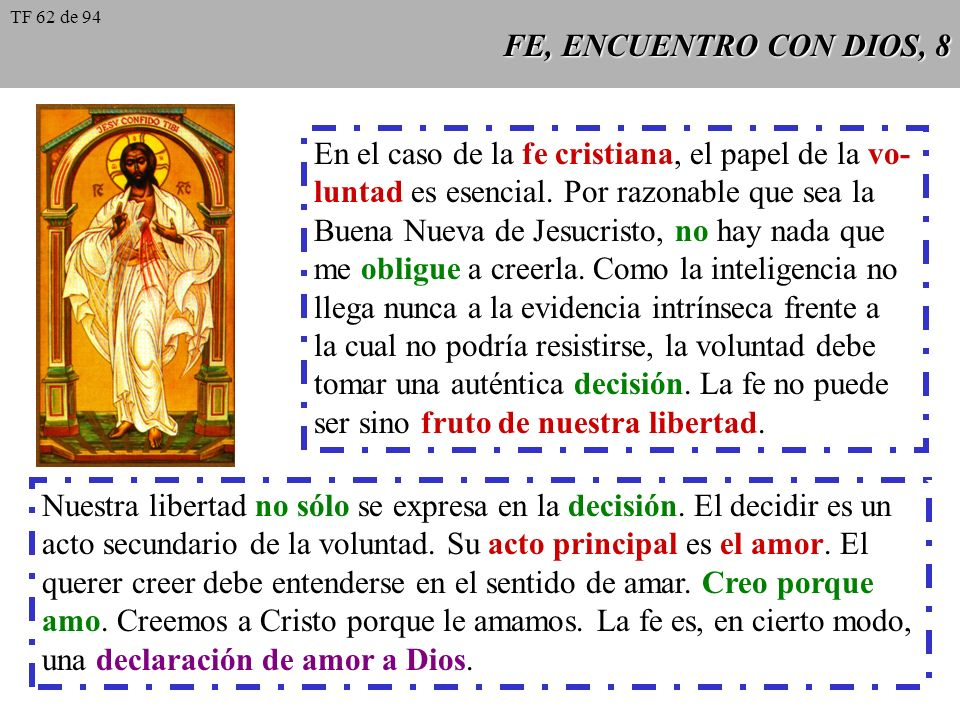 FE, ENCUENTRO CON DIOS, 8 En el caso de la fe cristiana, el papel de la vo- luntad es esencial. Por razonable que sea la Buena Nueva de Jesucristo, no