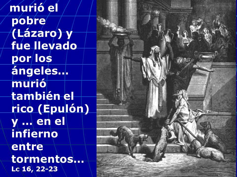 murió el pobre (Lázaro) y fue llevado por los ángeles… murió también el rico (Epulón) y … en el infierno entre tormentos… Lc 16, 22-23