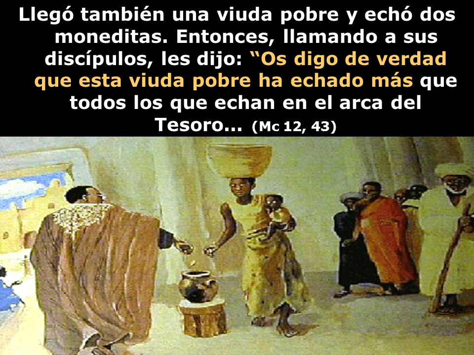 Llegó también una viuda pobre y echó dos moneditas. Entonces, llamando a sus discípulos, les dijo: Os digo de verdad que esta viuda pobre ha echado má