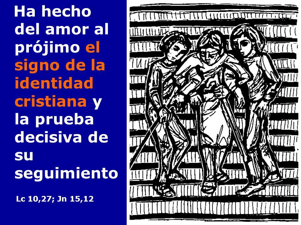 Ha hecho del amor al prójimo el signo de la identidad cristiana y la prueba decisiva de su seguimiento Lc 10,27; Jn 15,12
