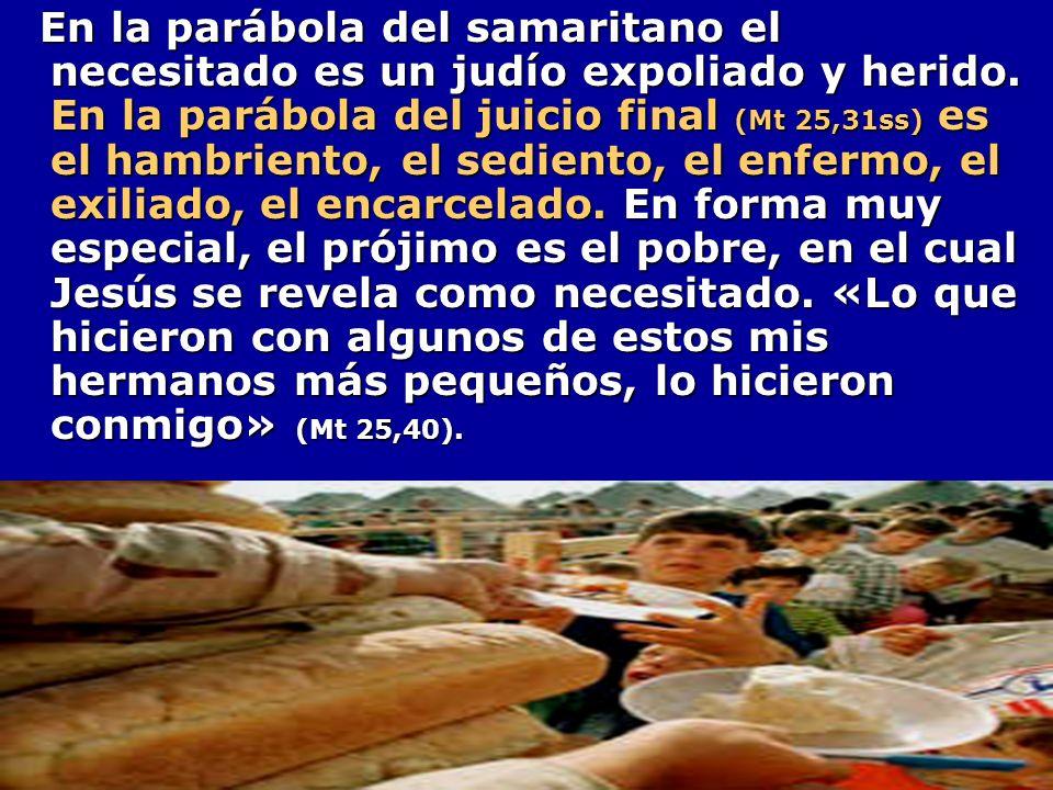 En la parábola del samaritano el necesitado es un judío expoliado y herido. En la parábola del juicio final (Mt 25,31ss) es el hambriento, el sediento