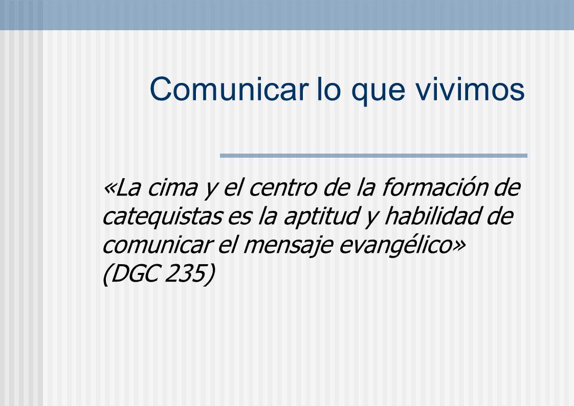 Comunicar lo que vivimos «La cima y el centro de la formación de catequistas es la aptitud y habilidad de comunicar el mensaje evangélico» (DGC 235)