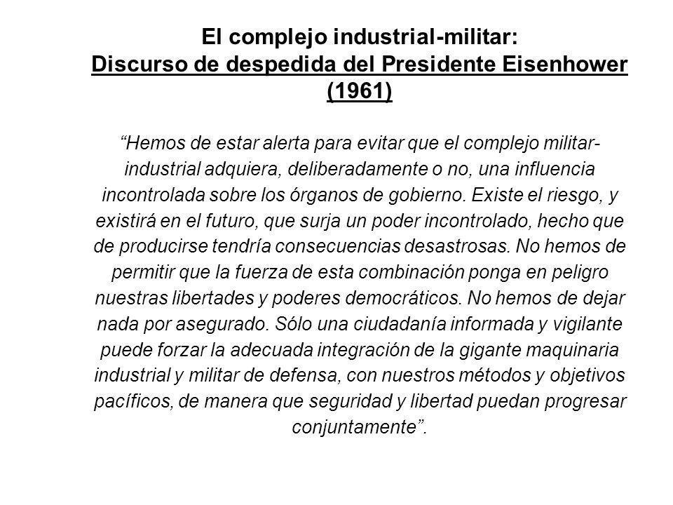 El complejo industrial-militar: Discurso de despedida del Presidente Eisenhower (1961) Hemos de estar alerta para evitar que el complejo militar- industrial adquiera, deliberadamente o no, una influencia incontrolada sobre los órganos de gobierno.