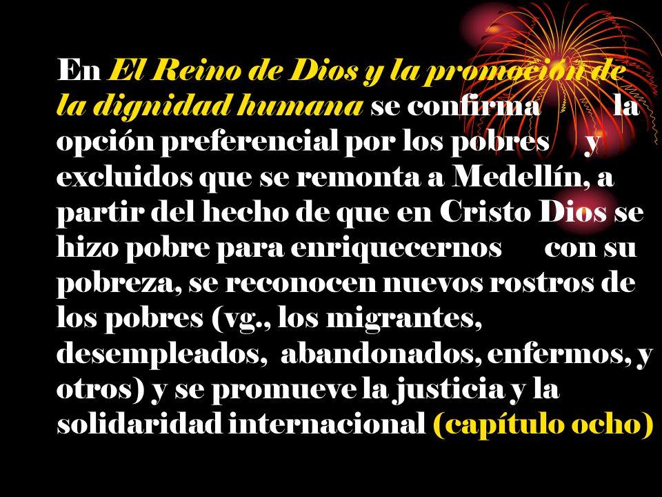 En El Reino de Dios y la promoción de la dignidad humana se confirma la opción preferencial por los pobres y excluidos que se remonta a Medellín, a pa