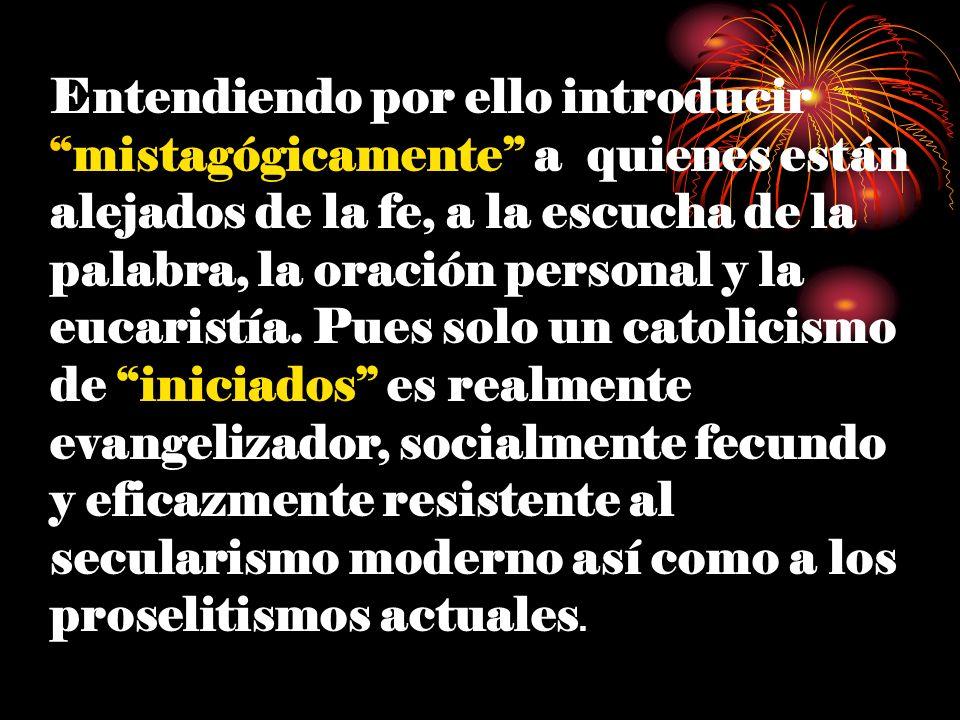 Entendiendo por ello introducirmistagógicamente a quienes están alejados de la fe, a la escucha de la palabra, la oración personal y la eucaristía. Pu