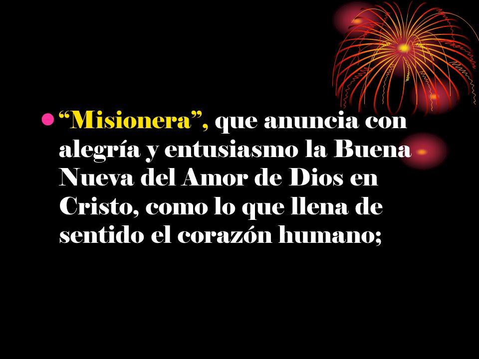 Misionera, que anuncia con alegría y entusiasmo la Buena Nueva del Amor de Dios en Cristo, como lo que llena de sentido el corazón humano;