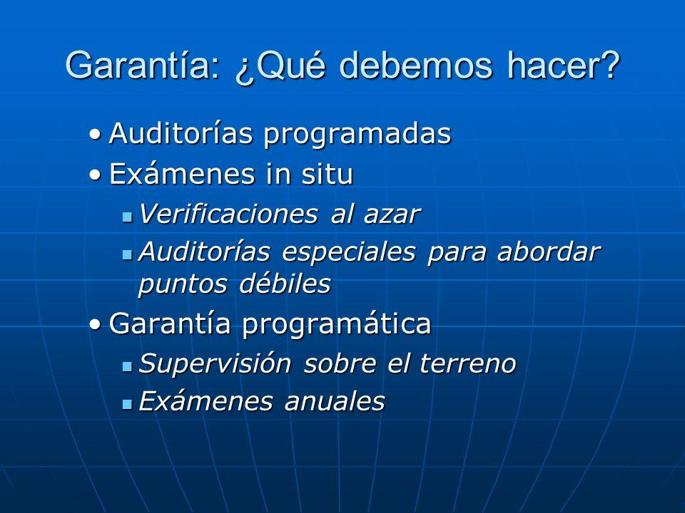 Garantía: ¿Qué debemos hacer? Auditorías programadasAuditorías programadas Exámenes in situExámenes in situ Verificaciones al azar Verificaciones al a