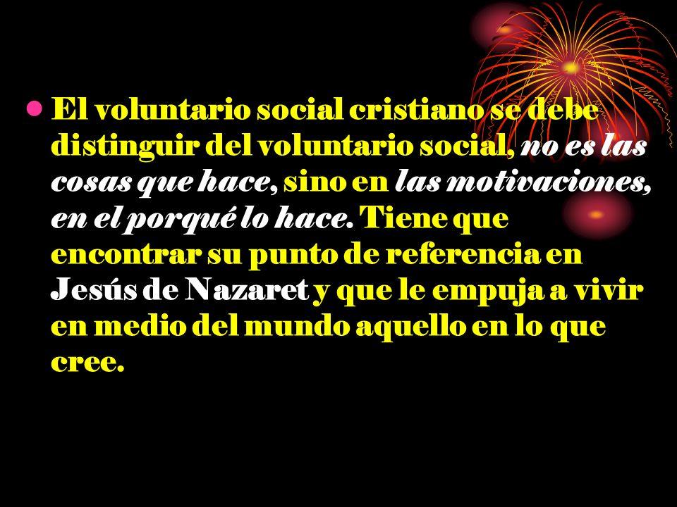 El voluntario social cristiano se debe distinguir del voluntario social, no es las cosas que hace, sino en las motivaciones, en el porqué lo hace. Tie