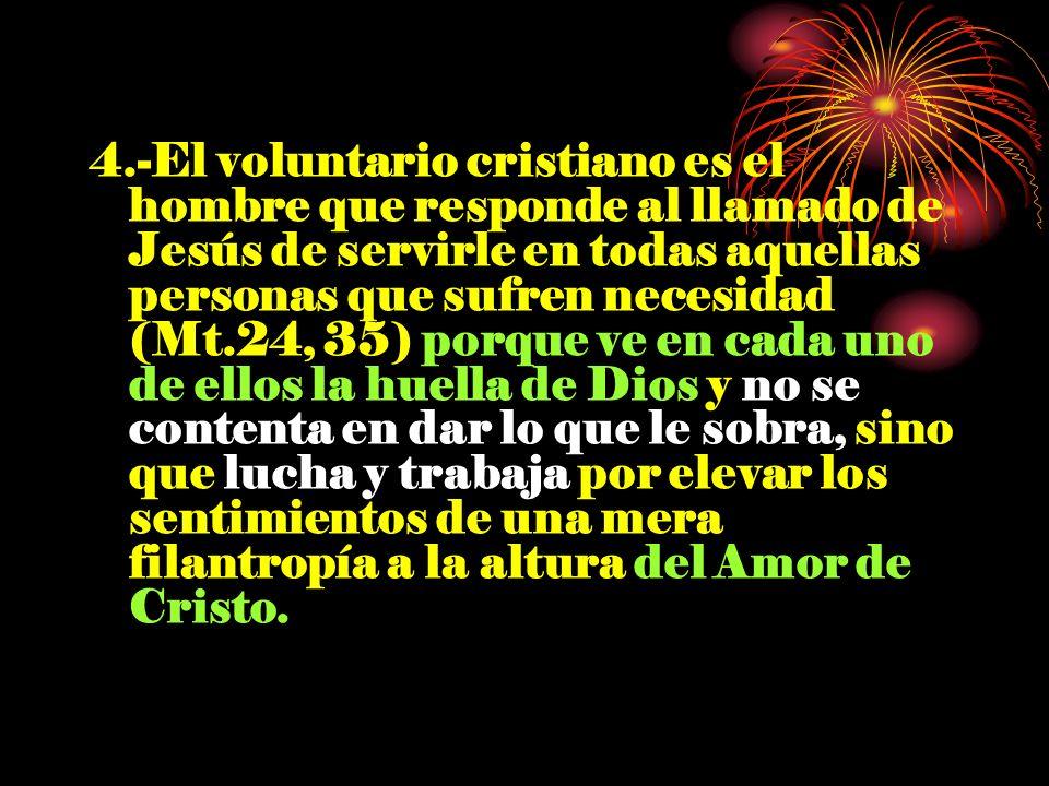 4.-El voluntario cristiano es el hombre que responde al llamado de Jesús de servirle en todas aquellas personas que sufren necesidad (Mt.24, 35) porqu
