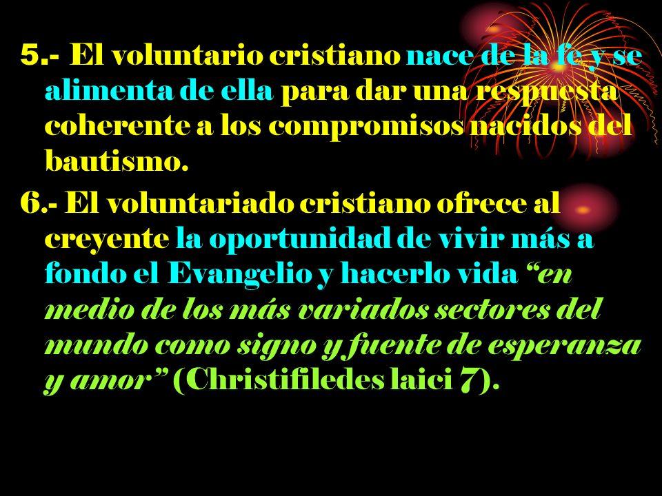 5.- El voluntario cristiano nace de la fe y se alimenta de ella para dar una respuesta coherente a los compromisos nacidos del bautismo. 6.- El volunt