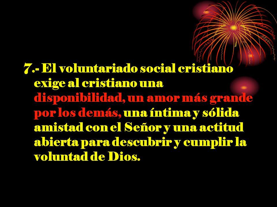 7.- El voluntariado social cristiano exige al cristiano una disponibilidad, un amor más grande por los demás, una íntima y sólida amistad con el Señor