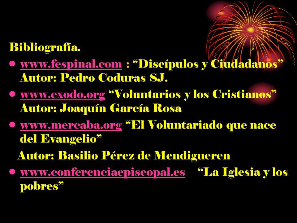 Bibliografía. www.fespinal.com : Discípulos y Ciudadanos Autor: Pedro Coduras SJ.www.fespinal.com www.exodo.org Voluntarios y los Cristianos Autor: Jo