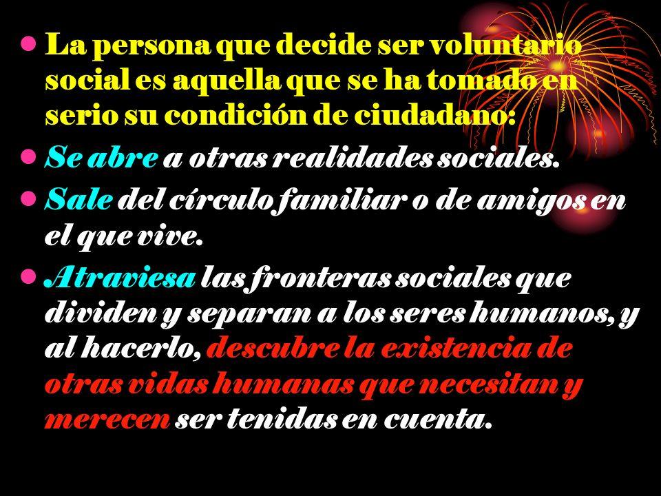 La persona que decide ser voluntario social es aquella que se ha tomado en serio su condición de ciudadano: Se abre a otras realidades sociales. Sale