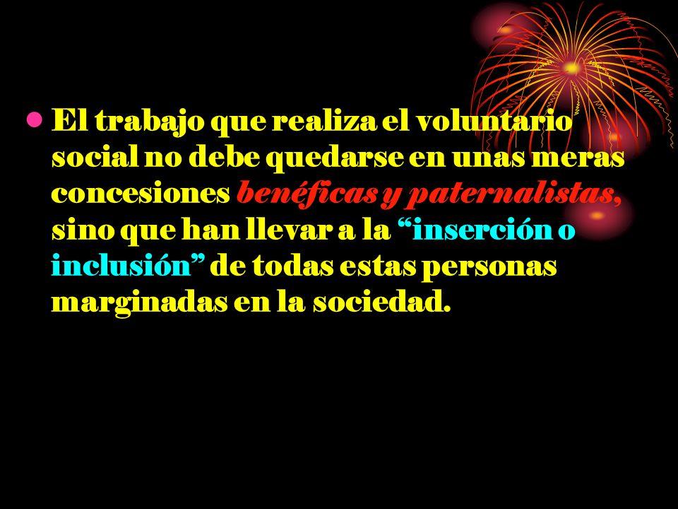 El trabajo que realiza el voluntario social no debe quedarse en unas meras concesiones benéficas y paternalistas, sino que han llevar a la inserción o