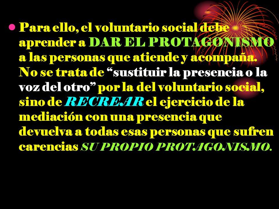 Para ello, el voluntario social debe aprender a DAR EL PROTAGONISMO a las personas que atiende y acompaña. No se trata de sustituir la presencia o la