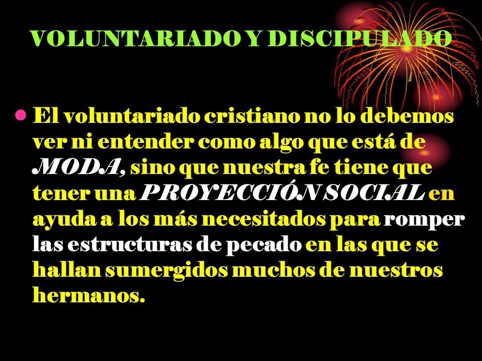 VOLUNTARIADO Y DISCIPULADO El voluntariado cristiano no lo debemos ver ni entender como algo que está de MODA, sino que nuestra fe tiene que tener una