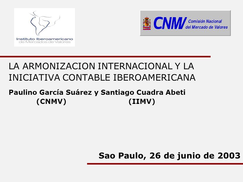 LA ARMONIZACION INTERNACIONAL Y LA INICIATIVA CONTABLE IBEROAMERICANA Paulino García Suárez y Santiago Cuadra Abeti (CNMV) (IIMV) Sao Paulo, 26 de jun