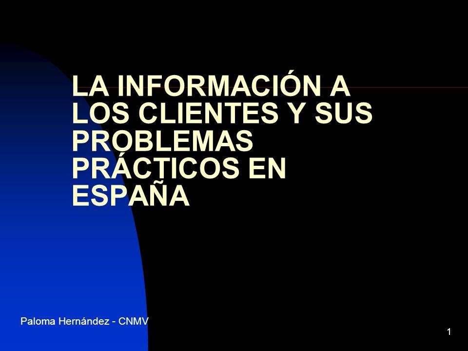 1 LA INFORMACIÓN A LOS CLIENTES Y SUS PROBLEMAS PRÁCTICOS EN ESPAÑA Paloma Hernández - CNMV