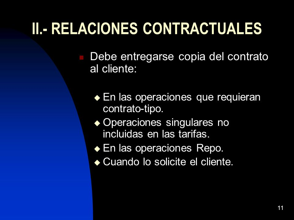 11 II.- RELACIONES CONTRACTUALES Debe entregarse copia del contrato al cliente: En las operaciones que requieran contrato-tipo. Operaciones singulares