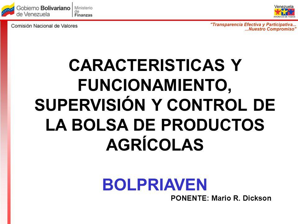 CARACTERISTICAS Y FUNCIONAMIENTO, SUPERVISIÓN Y CONTROL DE LA BOLSA DE PRODUCTOS AGRÍCOLAS BOLPRIAVEN PONENTE: Mario R. Dickson