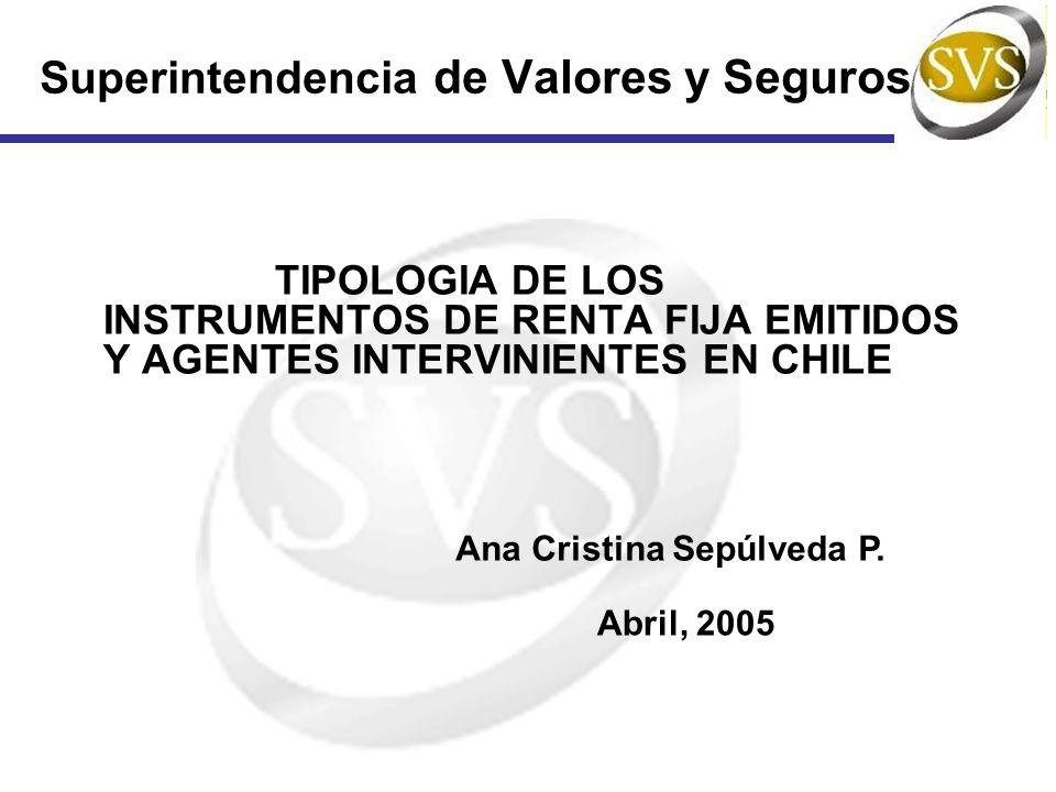 Superintendencia de Valores y Seguros TIPOLOGIA DE LOS INSTRUMENTOS DE RENTA FIJA EMITIDOS Y AGENTES INTERVINIENTES EN CHILE Ana Cristina Sepúlveda P.