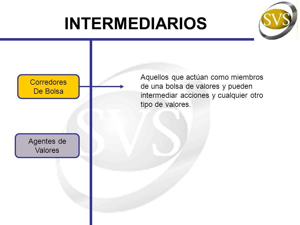 INTERMEDIARIOS Agentes de Valores Corredores De Bolsa Aquellos que actúan como miembros de una bolsa de valores y pueden intermediar acciones y cualqu