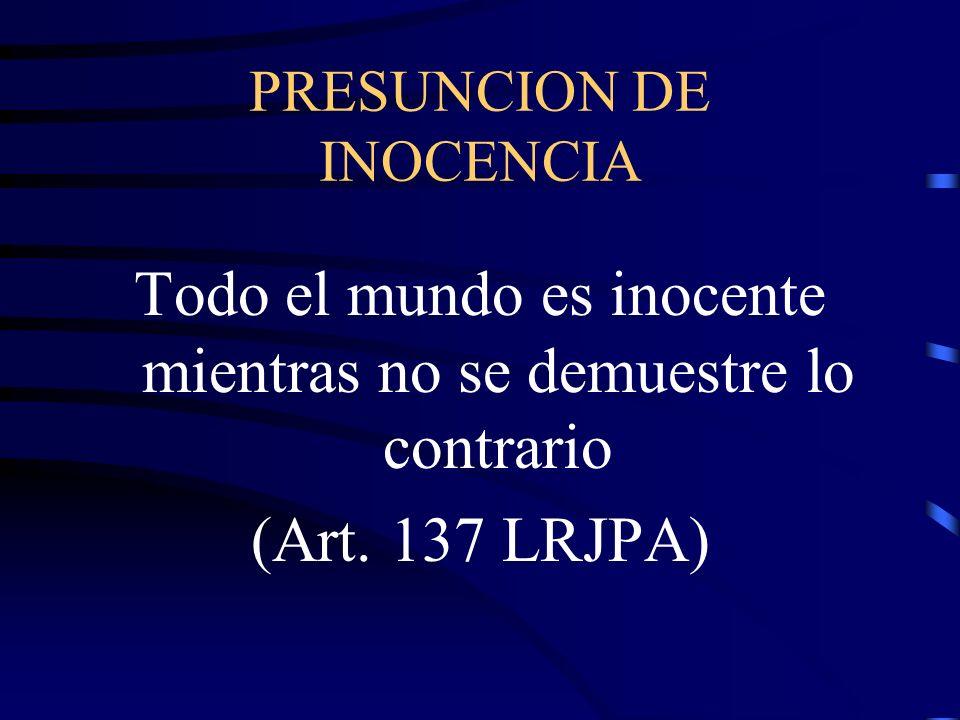 PRESUNCION DE INOCENCIA Todo el mundo es inocente mientras no se demuestre lo contrario (Art. 137 LRJPA)