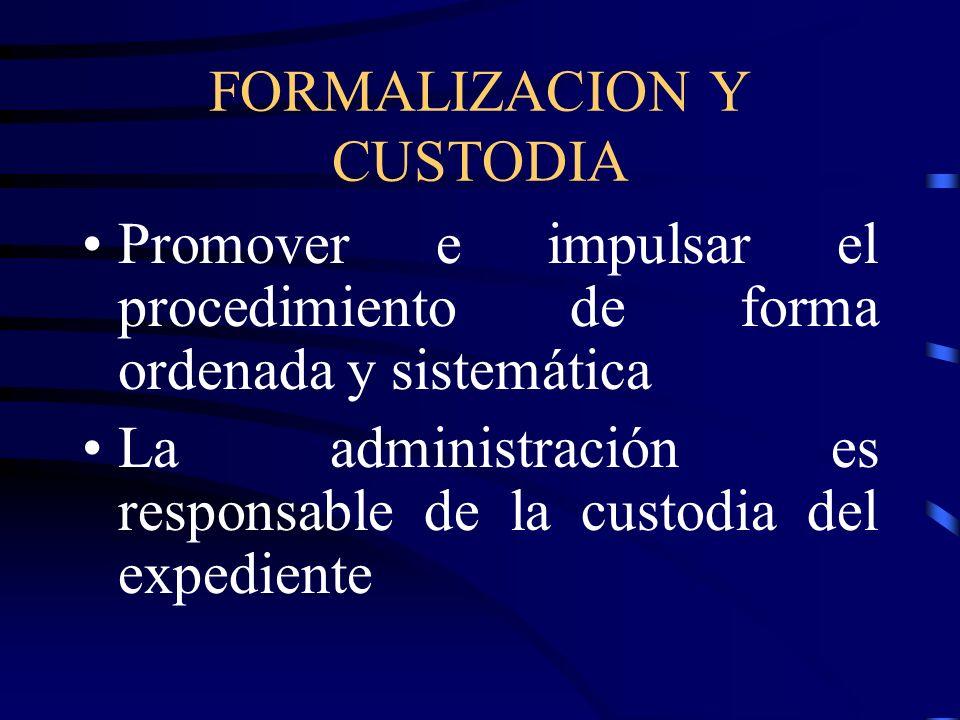 FORMALIZACION Y CUSTODIA Promover e impulsar el procedimiento de forma ordenada y sistemática La administración es responsable de la custodia del expe
