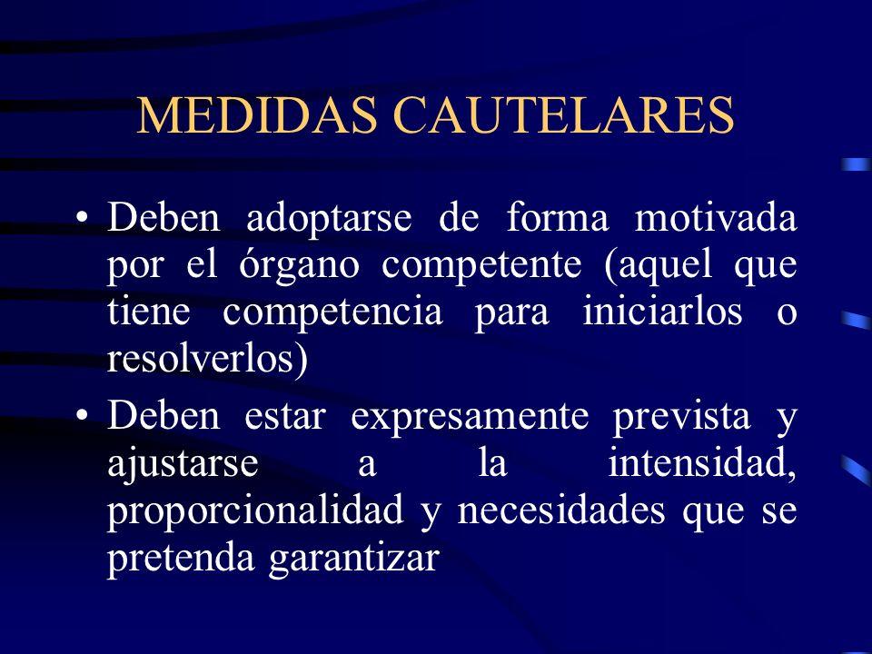 MEDIDAS CAUTELARES Deben adoptarse de forma motivada por el órgano competente (aquel que tiene competencia para iniciarlos o resolverlos) Deben estar